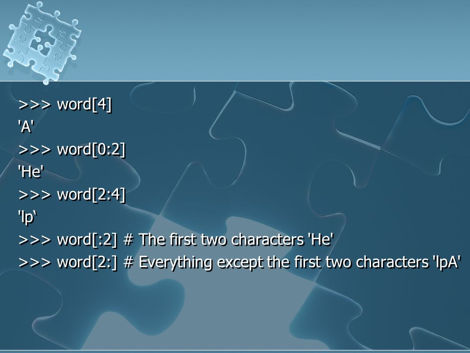 >>> word[4] A >>> word[0:2] He >>> word[2:4] lp' >>> word[:2] # The first two characters He >>> word[2:] # Everything except the first two characters lpA